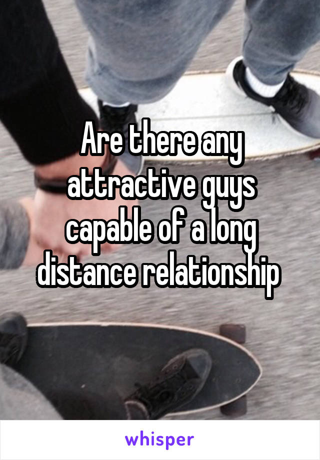 Are there any attractive guys capable of a long distance relationship