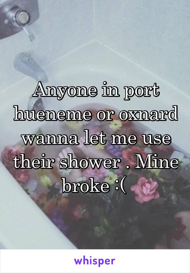 Anyone in port hueneme or oxnard wanna let me use their shower . Mine broke :(