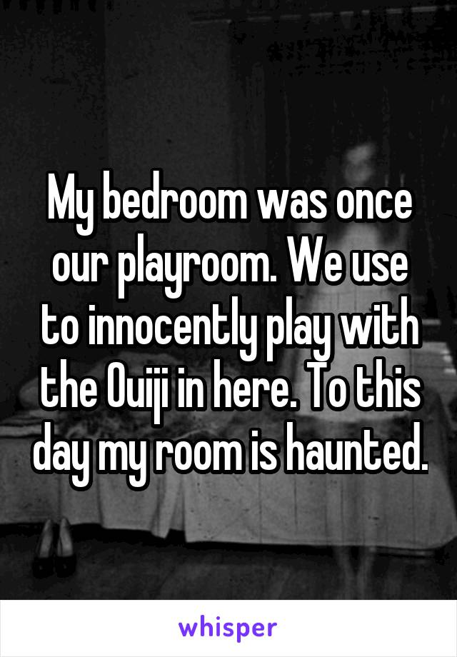 My bedroom was once our playroom. We use to innocently play with the Ouiji in here. To this day my room is haunted.
