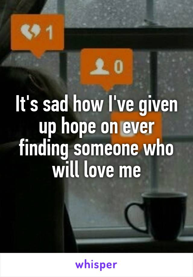 It's sad how I've given up hope on ever finding someone who will love me