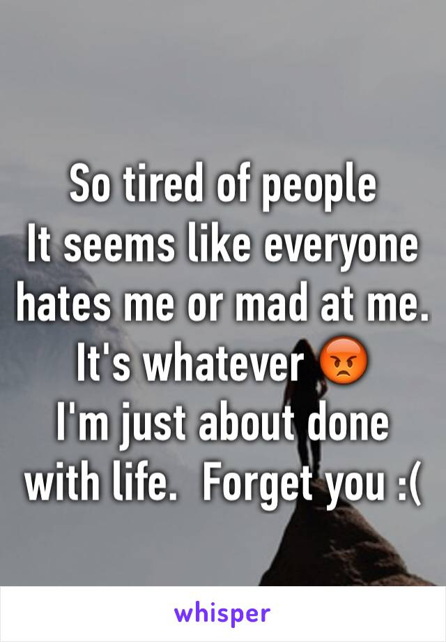 So tired of people  It seems like everyone hates me or mad at me. It's whatever 😡 I'm just about done with life.  Forget you :(