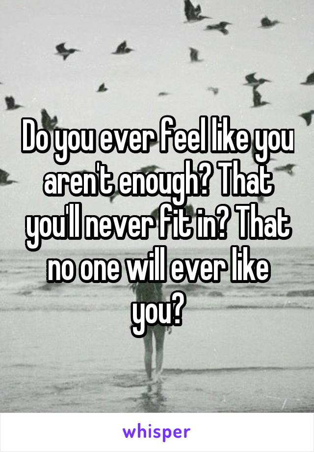 Do you ever feel like you aren't enough? That you'll never fit in? That no one will ever like you?
