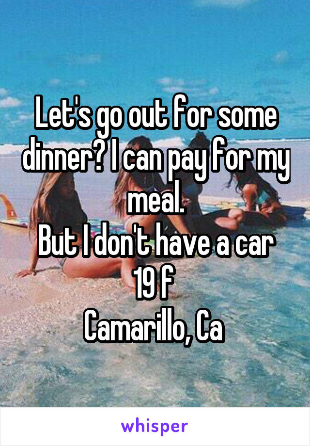 Let's go out for some dinner? I can pay for my meal. But I don't have a car 19 f  Camarillo, Ca