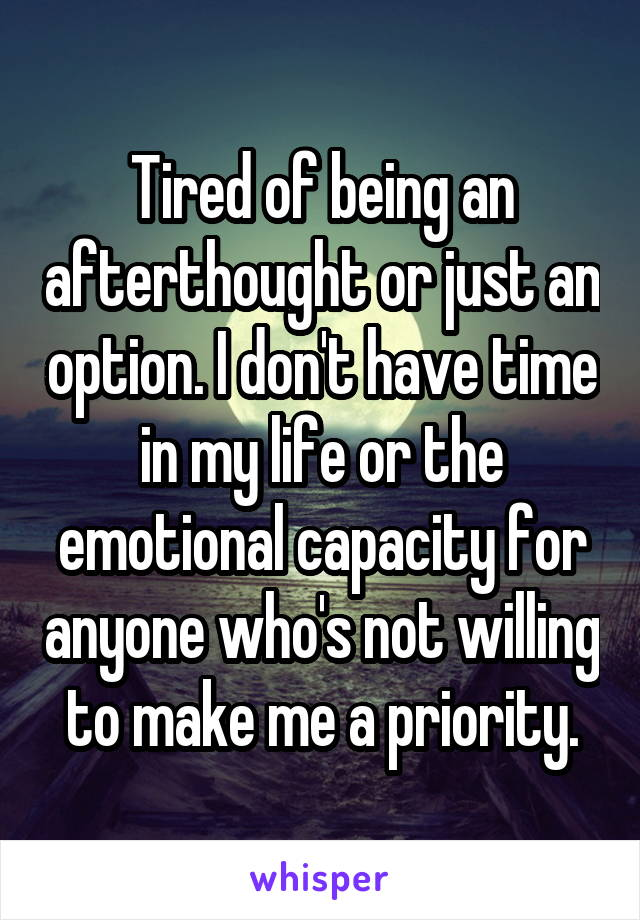 Tired of being an afterthought or just an option. I don't have time in my life or the emotional capacity for anyone who's not willing to make me a priority.