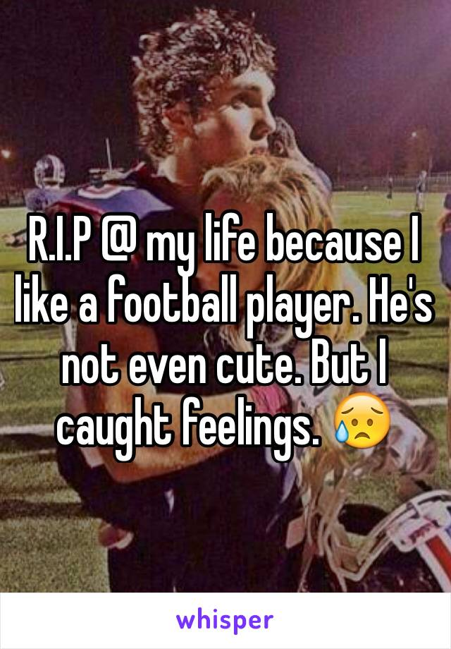 R.I.P @ my life because I like a football player. He's not even cute. But I caught feelings. 😥