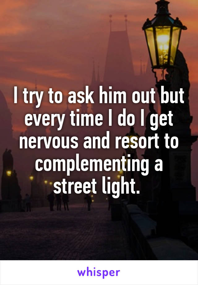 I try to ask him out but every time I do I get nervous and resort to complementing a street light.