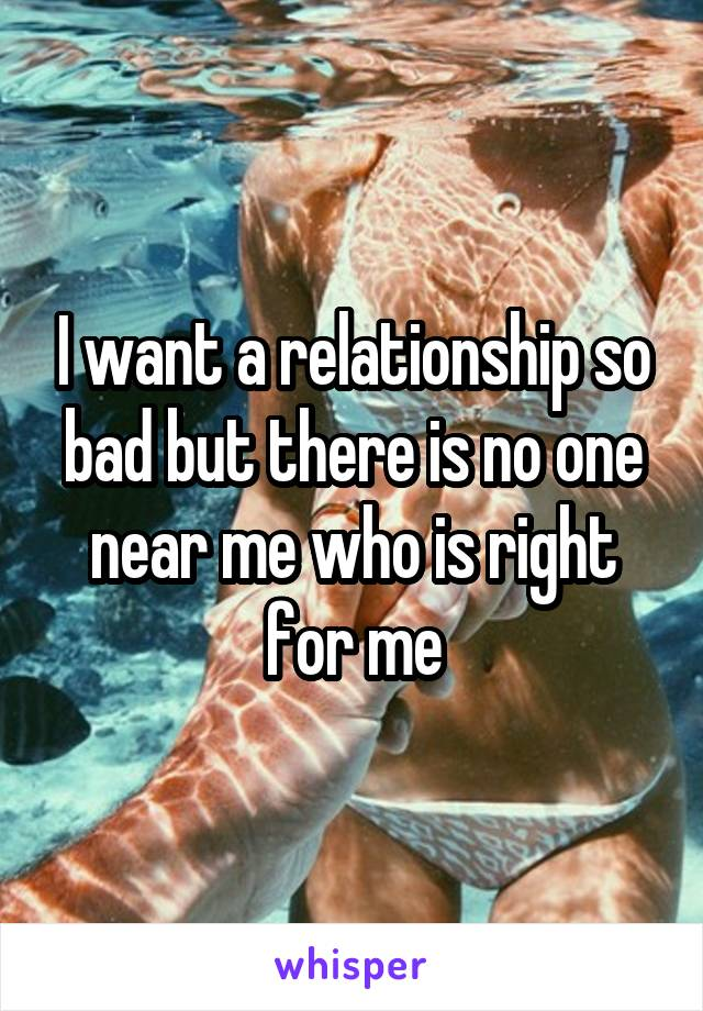 I want a relationship so bad but there is no one near me who is right for me