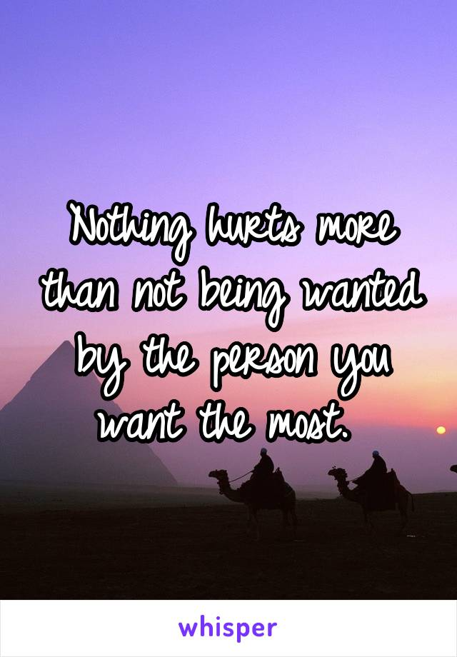 Nothing hurts more than not being wanted by the person you want the most.
