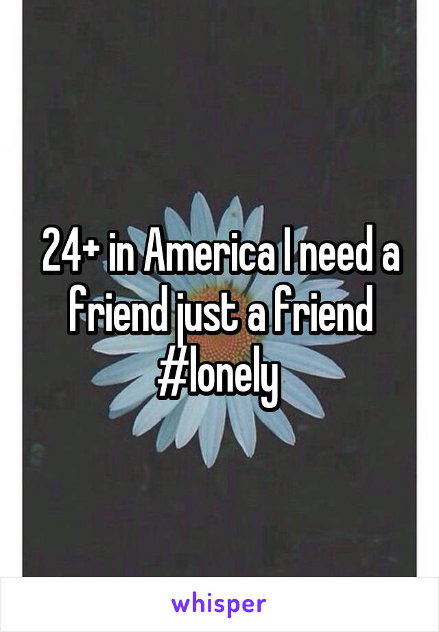 24+ in America I need a friend just a friend #lonely