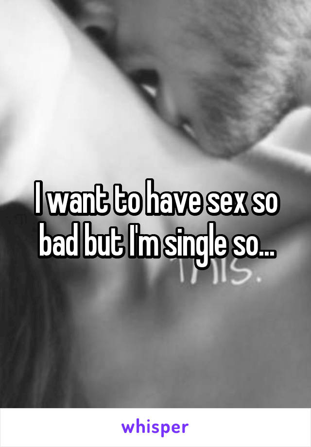 I want to have sex so bad but I'm single so...