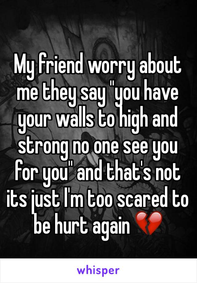 "My friend worry about me they say ""you have your walls to high and strong no one see you for you"" and that's not its just I'm too scared to be hurt again 💔"