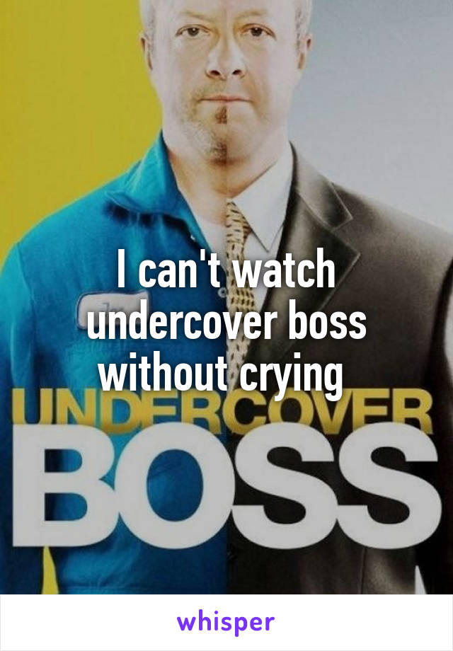I can't watch undercover boss without crying