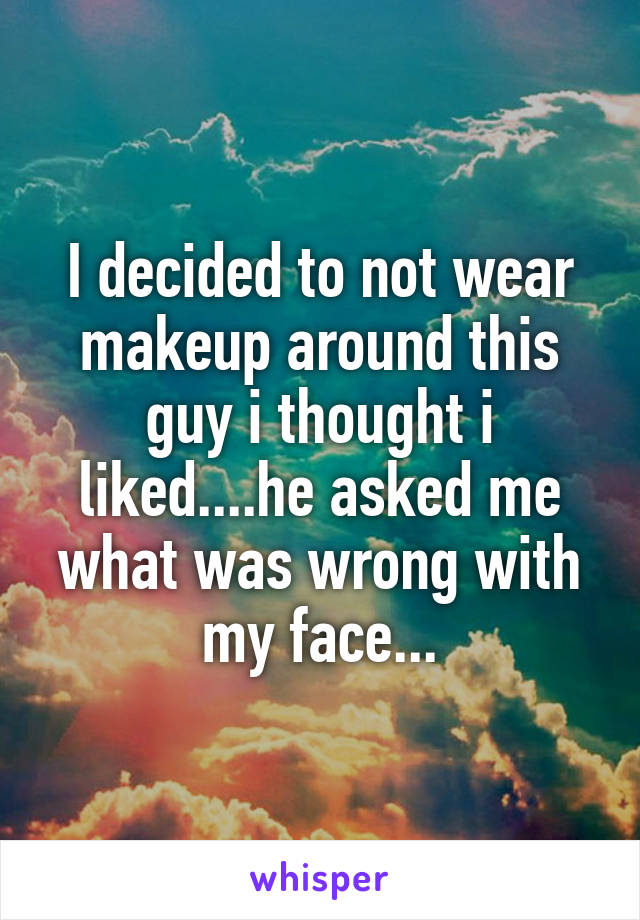 I decided to not wear makeup around this guy i thought i liked....he asked me what was wrong with my face...