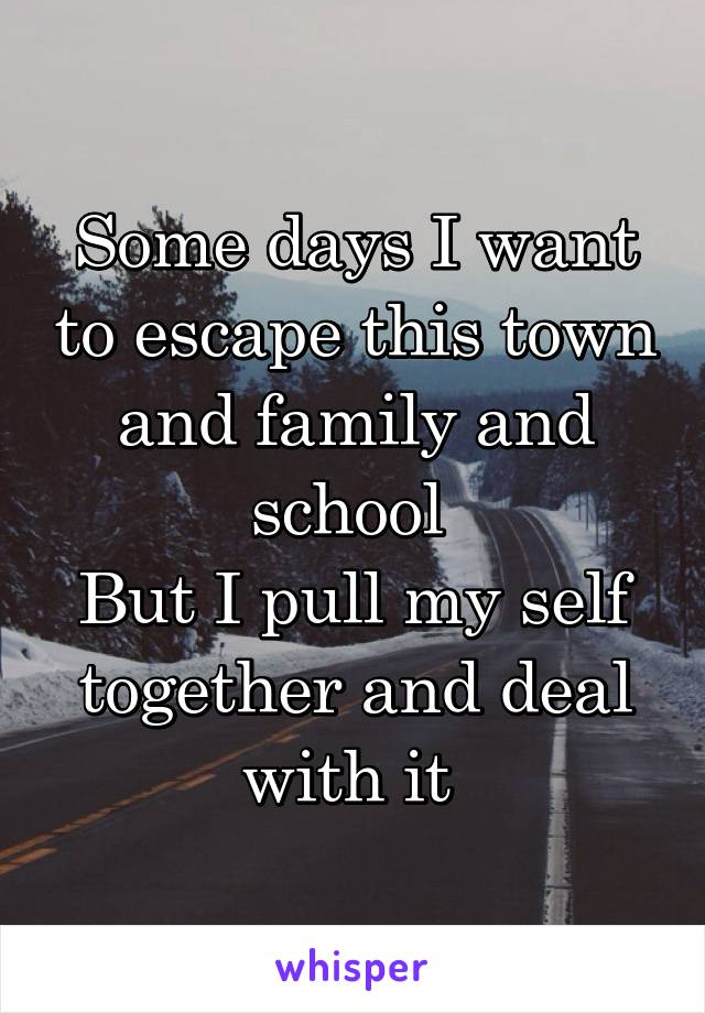 Some days I want to escape this town and family and school  But I pull my self together and deal with it