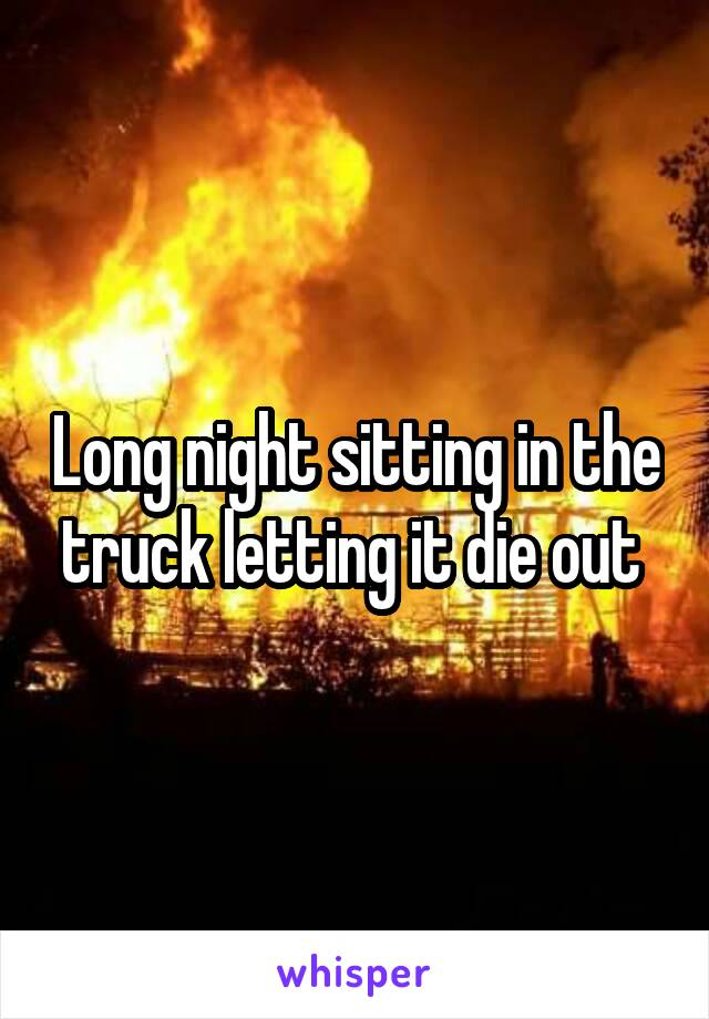 Long night sitting in the truck letting it die out
