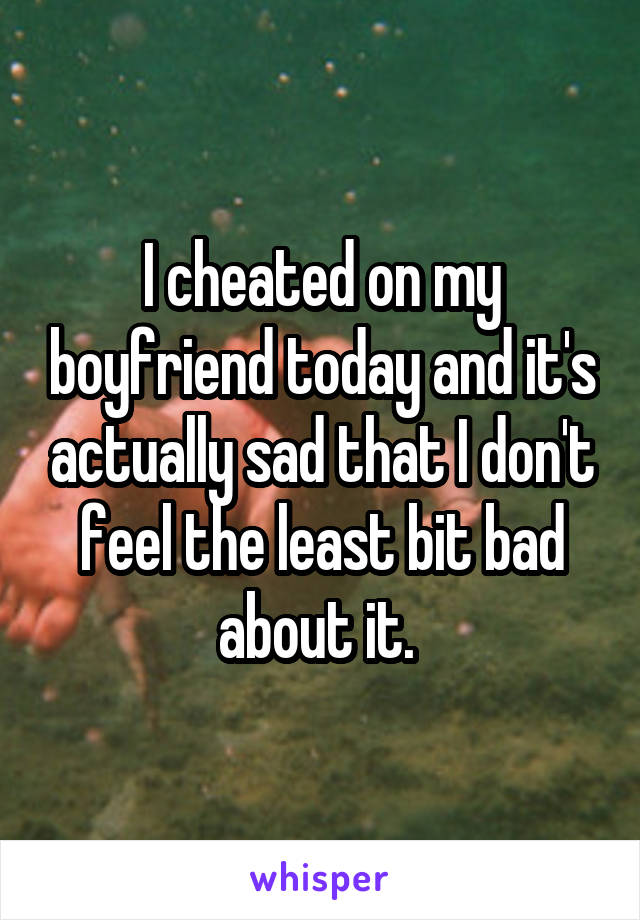 I cheated on my boyfriend today and it's actually sad that I don't feel the least bit bad about it.
