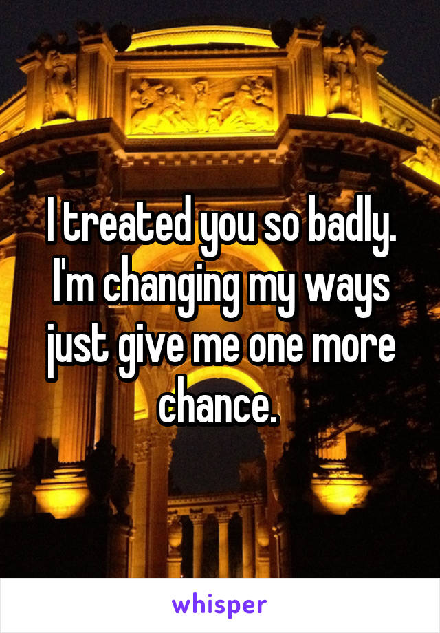 I treated you so badly. I'm changing my ways just give me one more chance.