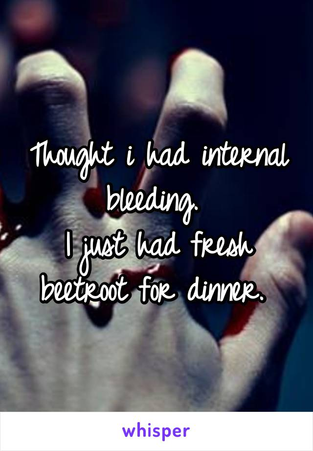 Thought i had internal bleeding.  I just had fresh beetroot for dinner.