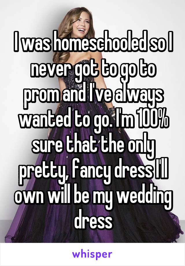 I was homeschooled so I never got to go to prom and I've always wanted to go. I'm 100% sure that the only pretty, fancy dress I'll own will be my wedding dress