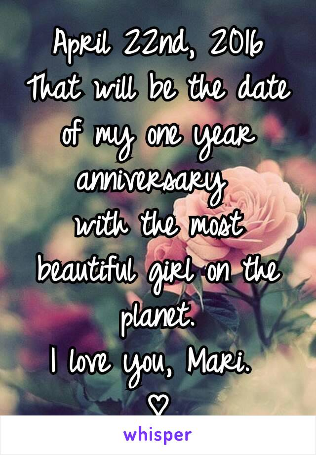 April 22nd, 2016 That will be the date of my one year anniversary  with the most beautiful girl on the planet. I love you, Mari.  ♡