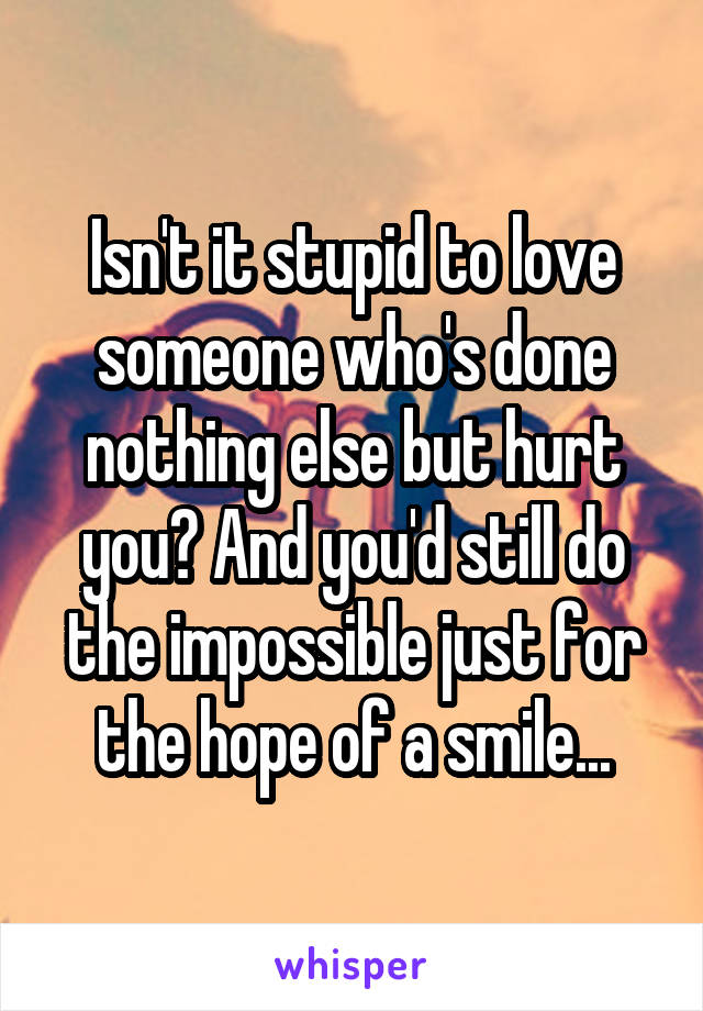 Isn't it stupid to love someone who's done nothing else but hurt you? And you'd still do the impossible just for the hope of a smile...