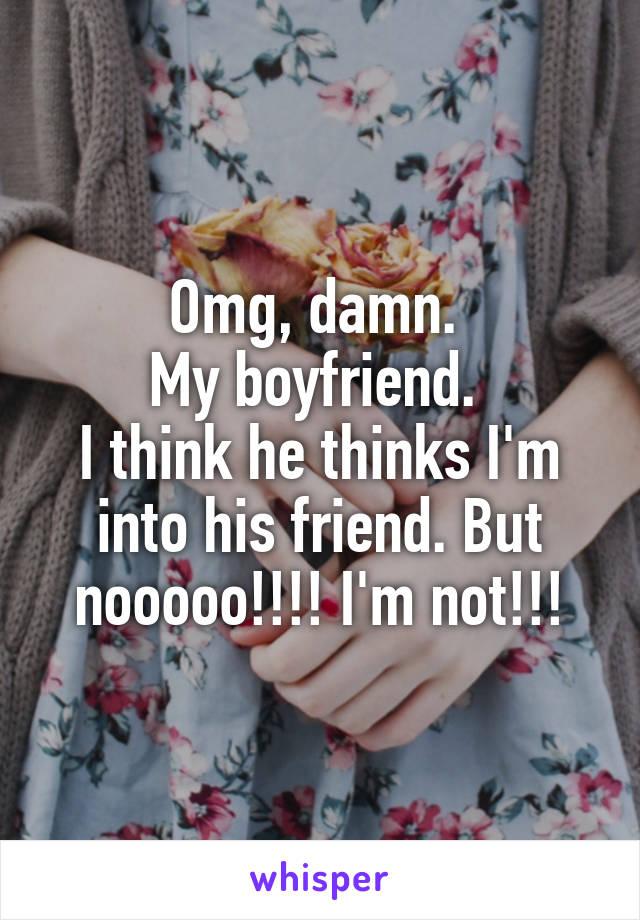 Omg, damn.  My boyfriend.  I think he thinks I'm into his friend. But nooooo!!!! I'm not!!!