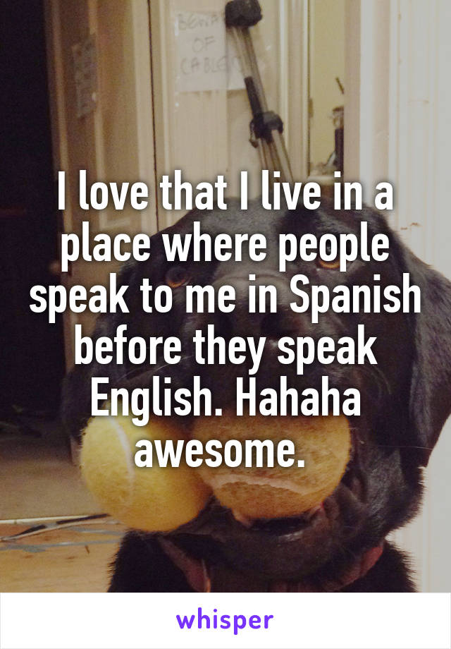 I love that I live in a place where people speak to me in Spanish before they speak English. Hahaha awesome.