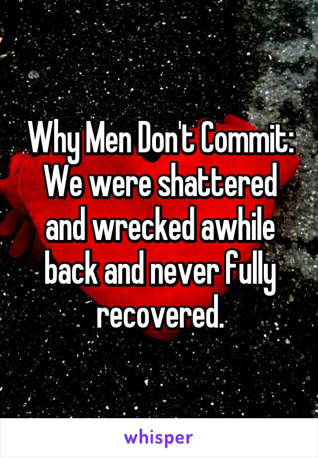 Why Men Don't Commit: We were shattered and wrecked awhile back and never fully recovered.