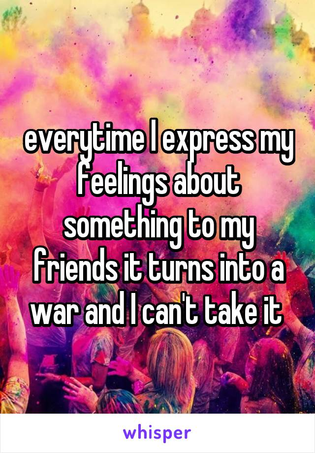 everytime I express my feelings about something to my friends it turns into a war and I can't take it