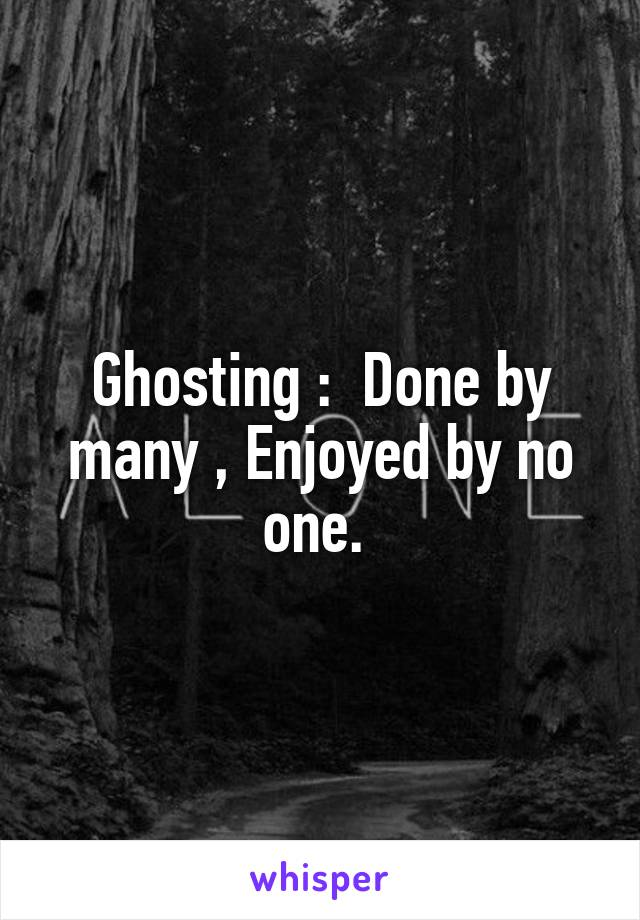 Ghosting :  Done by many , Enjoyed by no one.