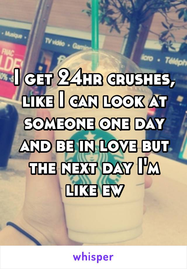 I get 24hr crushes, like I can look at someone one day and be in love but the next day I'm like ew