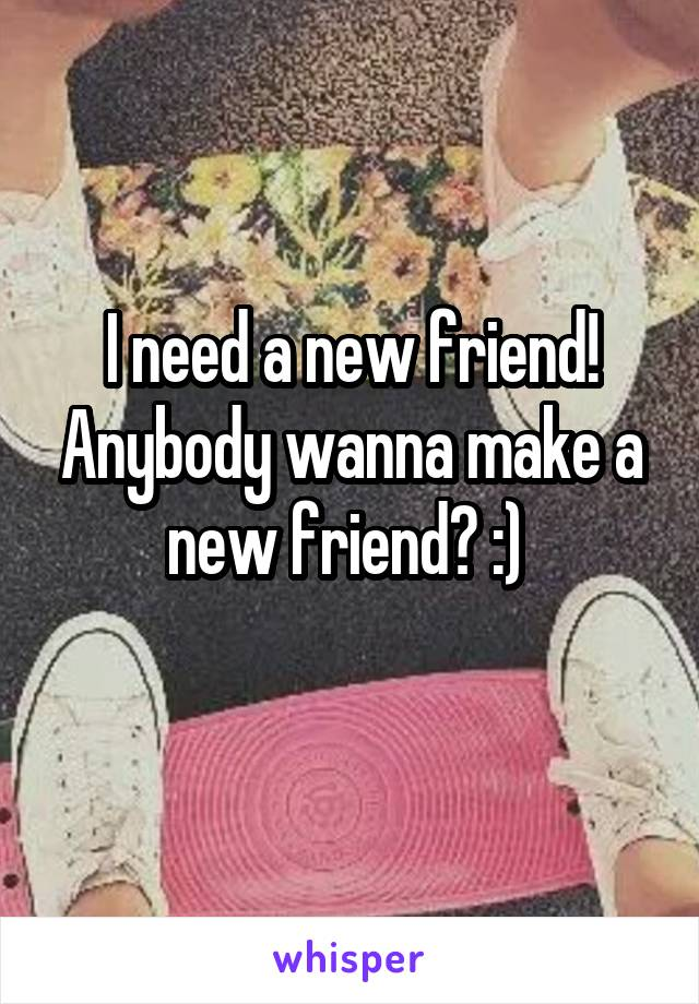 I need a new friend! Anybody wanna make a new friend? :)