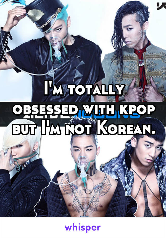 I'm totally obsessed with kpop but I'm not Korean.