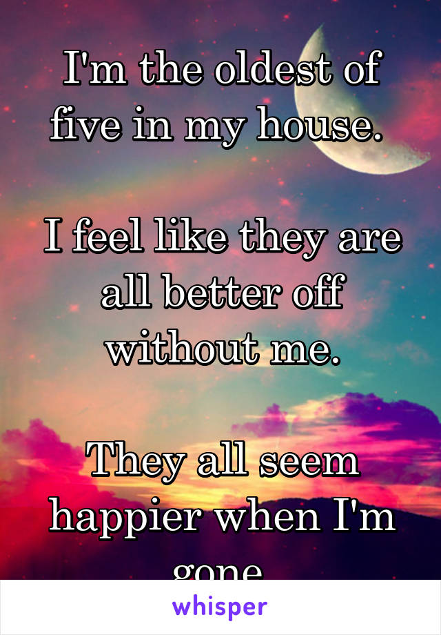 I'm the oldest of five in my house.   I feel like they are all better off without me.  They all seem happier when I'm gone.