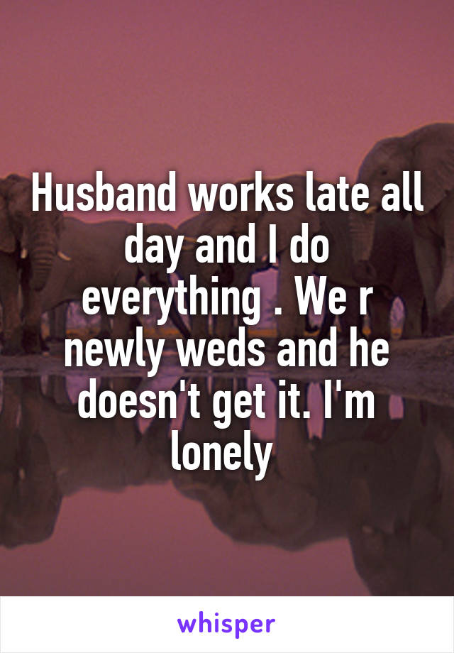 Husband works late all day and I do everything . We r newly weds and he doesn't get it. I'm lonely