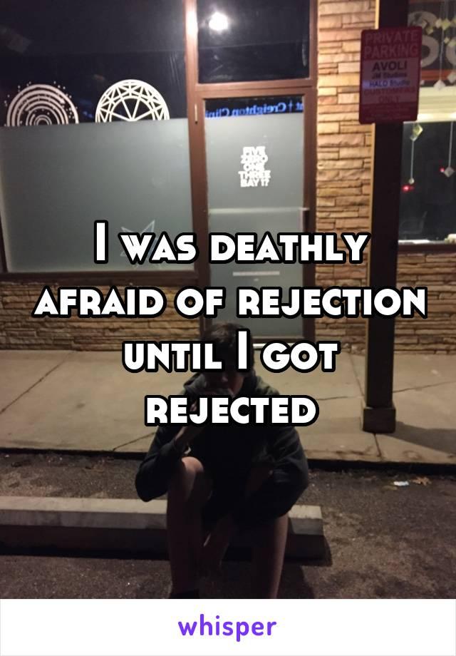 I was deathly afraid of rejection until I got rejected