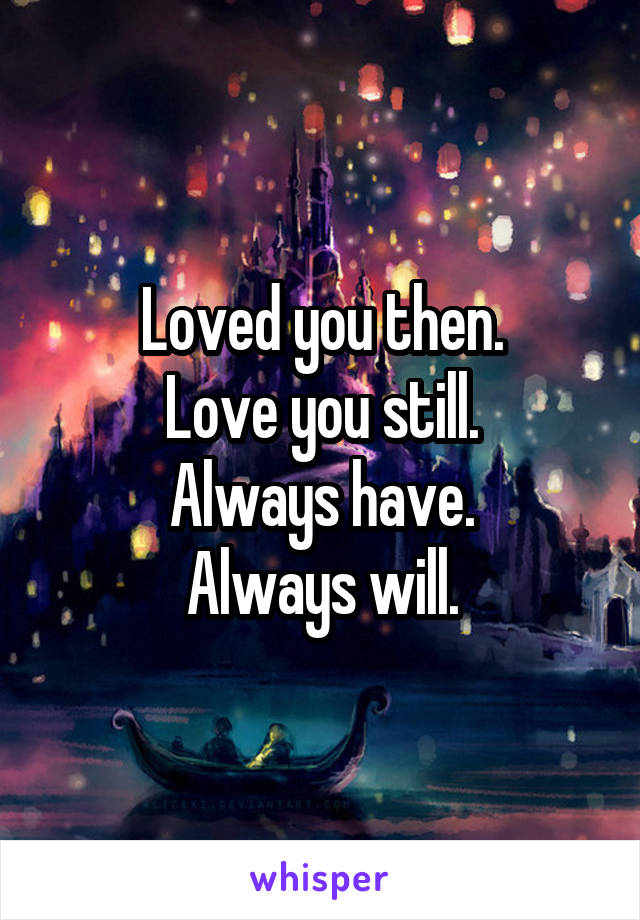 Loved you then. Love you still. Always have. Always will.