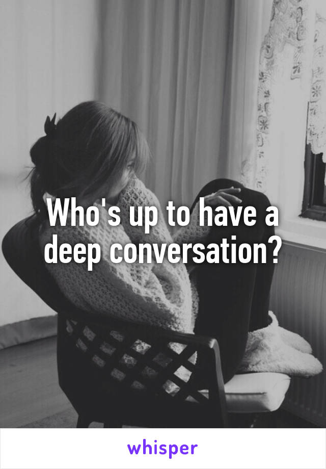 Who's up to have a deep conversation?