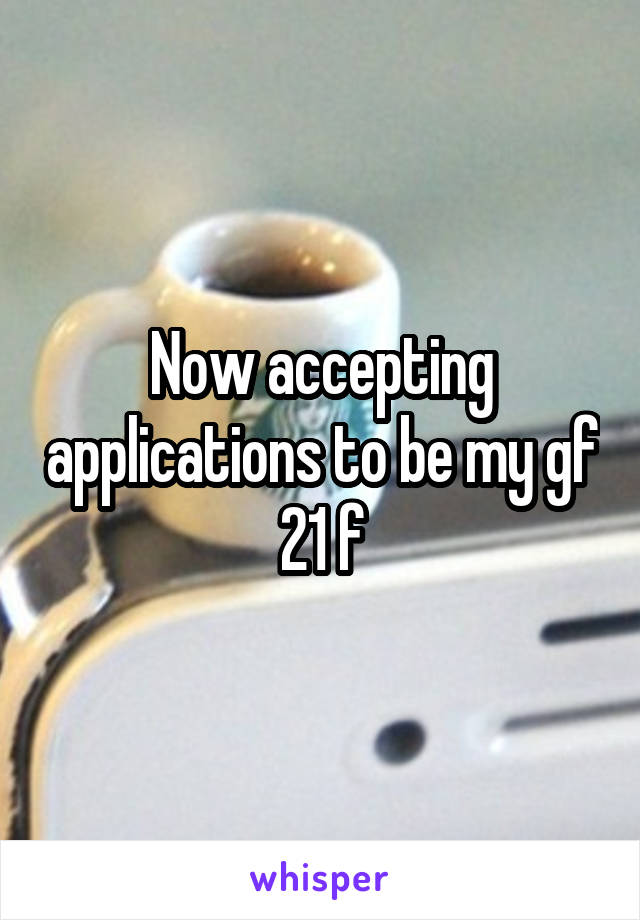 Now accepting applications to be my gf 21 f