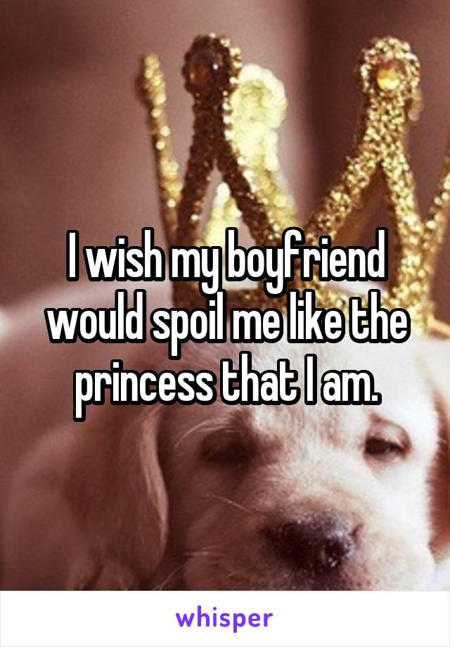 I wish my boyfriend would spoil me like the princess that I am.