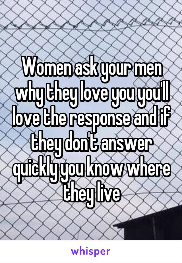 Women ask your men why they love you you'll love the response and if they don't answer quickly you know where they live