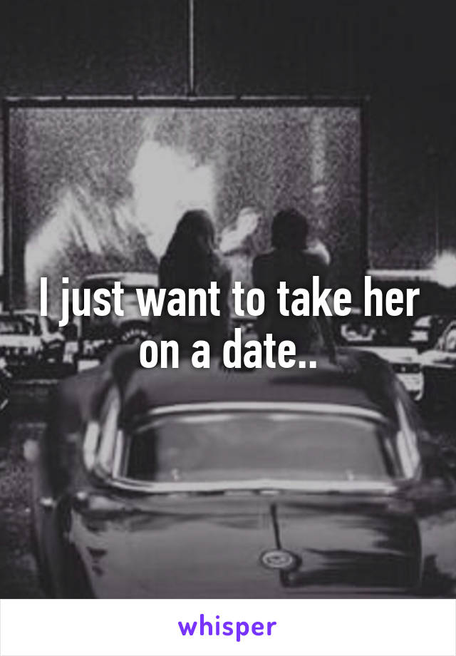 I just want to take her on a date..