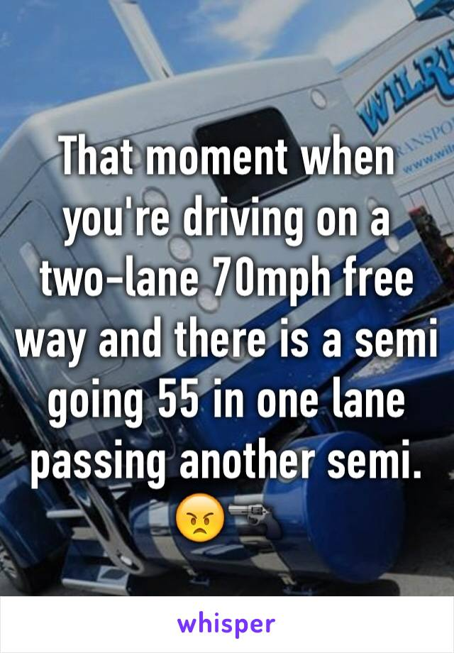 That moment when you're driving on a two-lane 70mph free way and there is a semi going 55 in one lane passing another semi.  😠🔫
