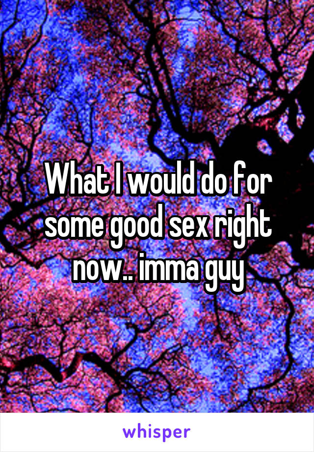 What I would do for some good sex right now.. imma guy