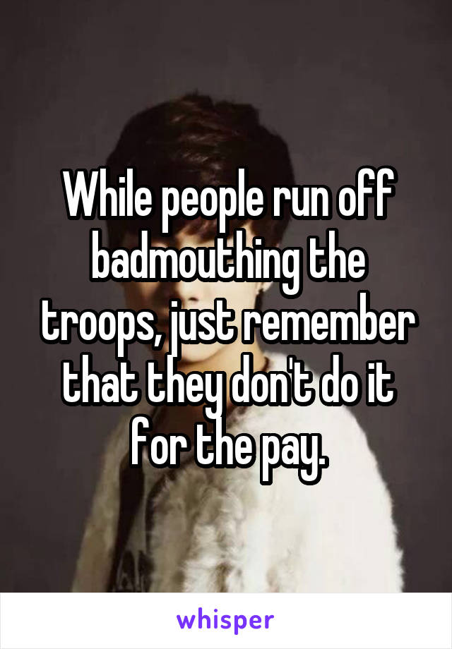 While people run off badmouthing the troops, just remember that they don't do it for the pay.