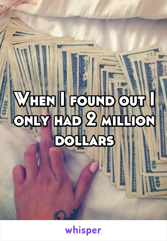 When I found out I only had 2 million dollars