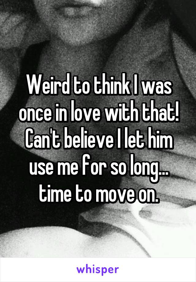 Weird to think I was once in love with that! Can't believe I let him use me for so long... time to move on.