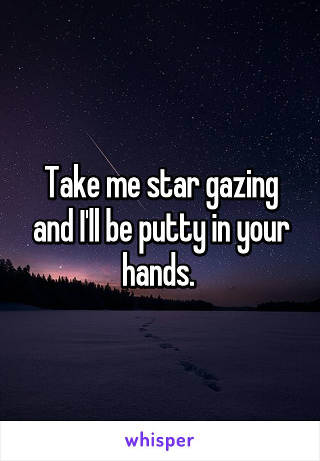 Take me star gazing and I'll be putty in your hands.