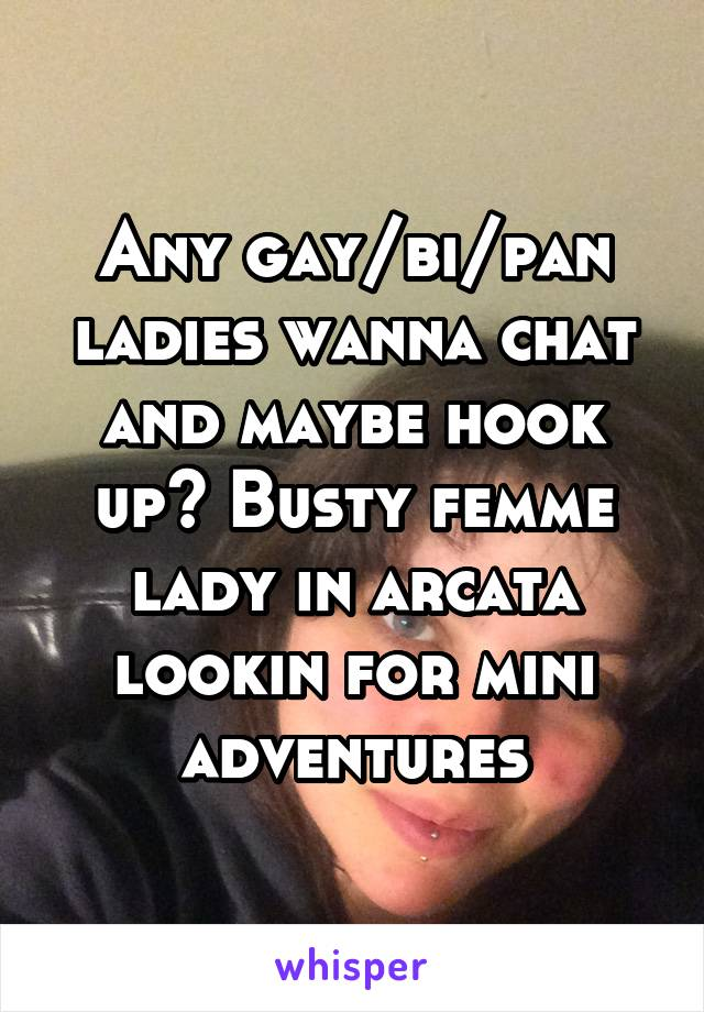 Any gay/bi/pan ladies wanna chat and maybe hook up? Busty femme lady in arcata lookin for mini adventures