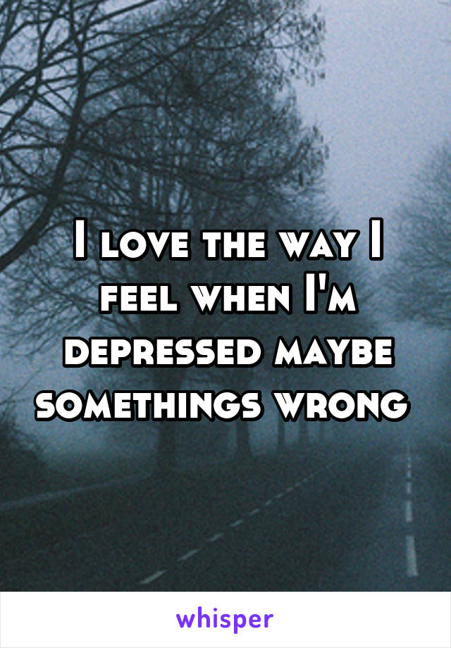 I love the way I feel when I'm depressed maybe somethings wrong